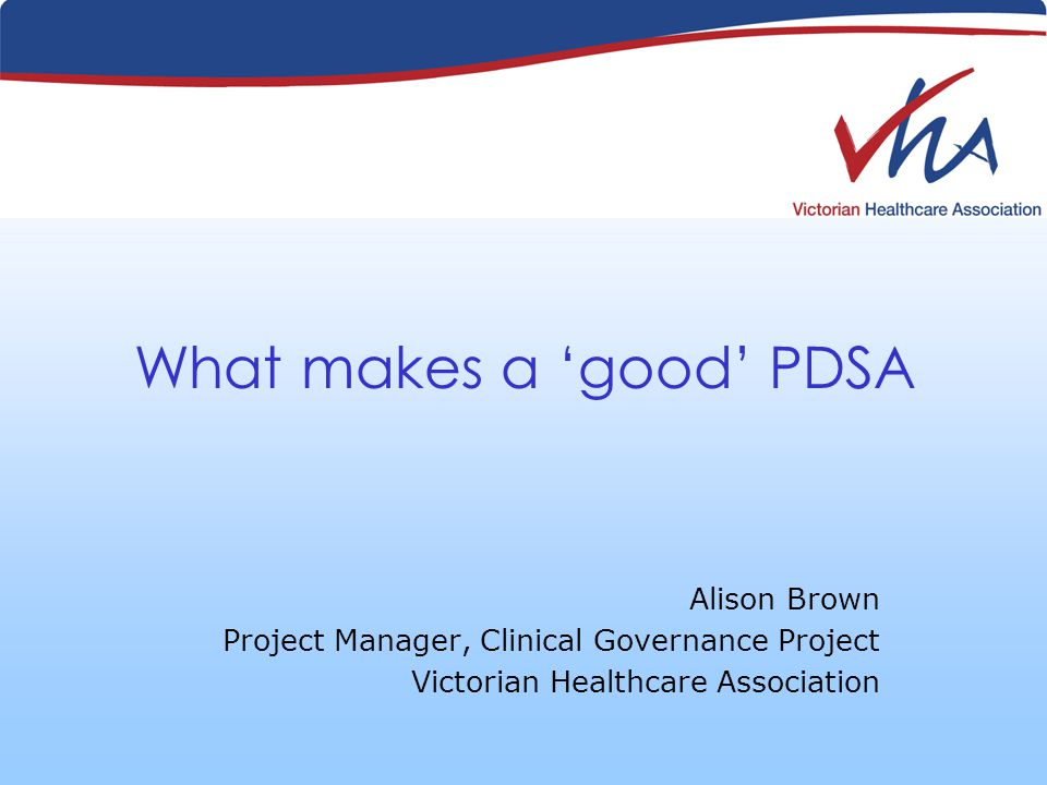 What makes a good PDSA Alison Brown Project Manager, Clinical Governance Project Victorian Healthcare Association