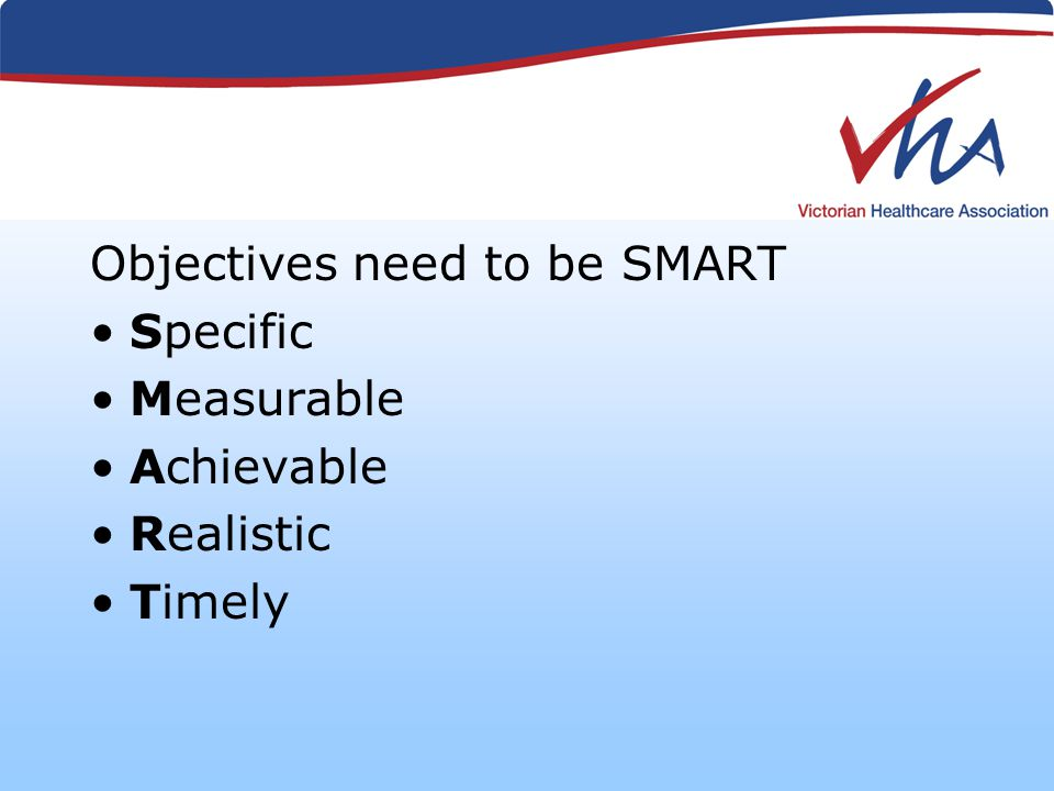 Objectives need to be SMART Specific Measurable Achievable Realistic Timely