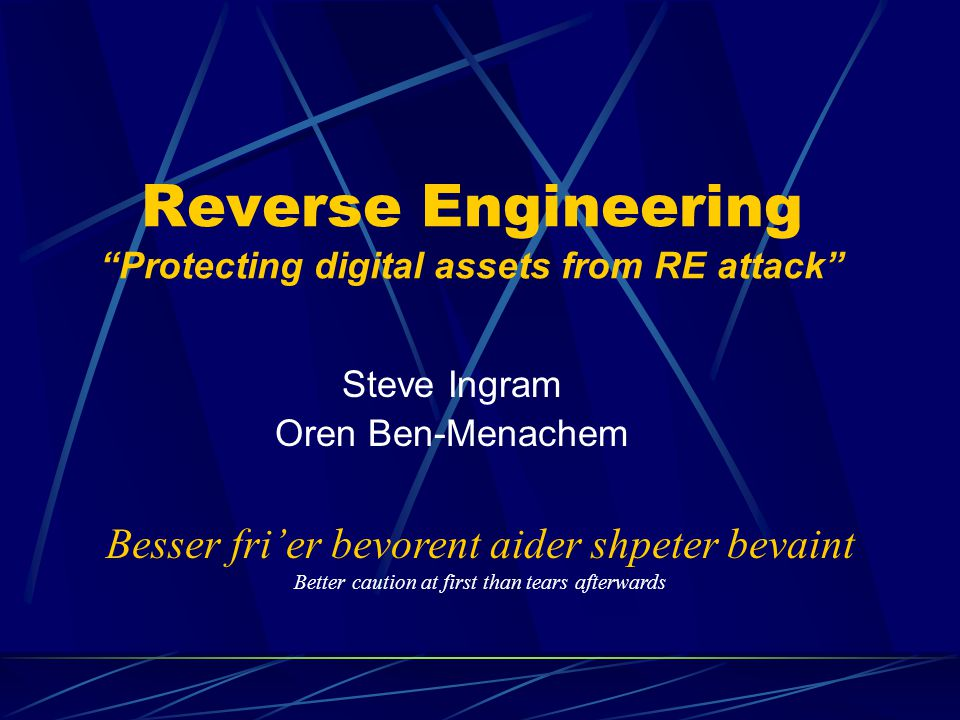 Reverse Engineering Protecting digital assets from RE attack Steve Ingram Oren Ben-Menachem Besser frier bevorent aider shpeter bevaint Better caution at first than tears afterwards