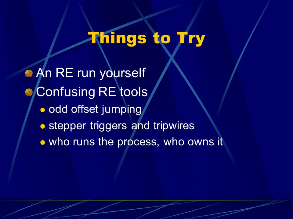 Things to Try An RE run yourself Confusing RE tools odd offset jumping stepper triggers and tripwires who runs the process, who owns it