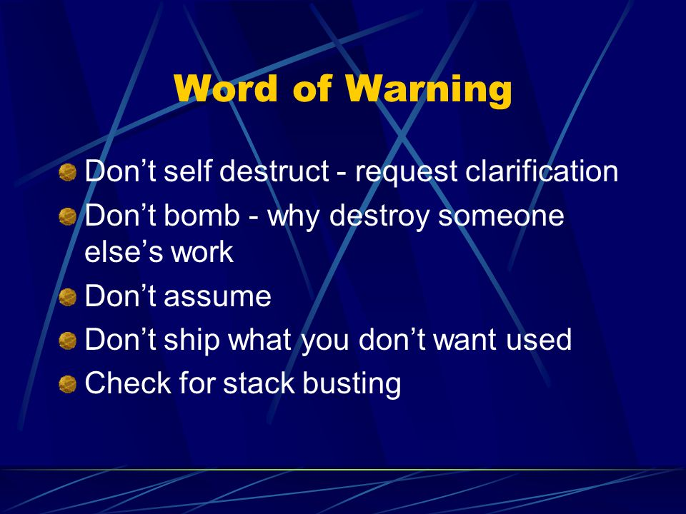 Word of Warning Dont self destruct - request clarification Dont bomb - why destroy someone elses work Dont assume Dont ship what you dont want used Check for stack busting