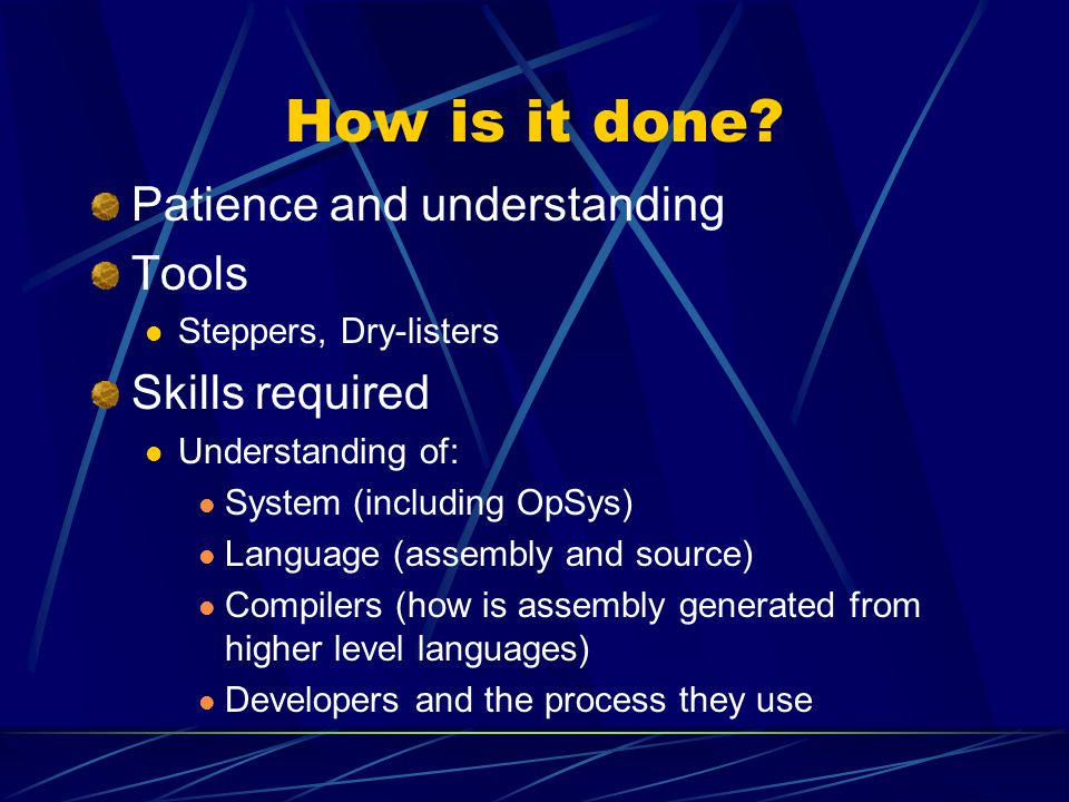 Patience and understanding Tools Steppers, Dry-listers Skills required Understanding of: System (including OpSys) Language (assembly and source) Compilers (how is assembly generated from higher level languages) Developers and the process they use