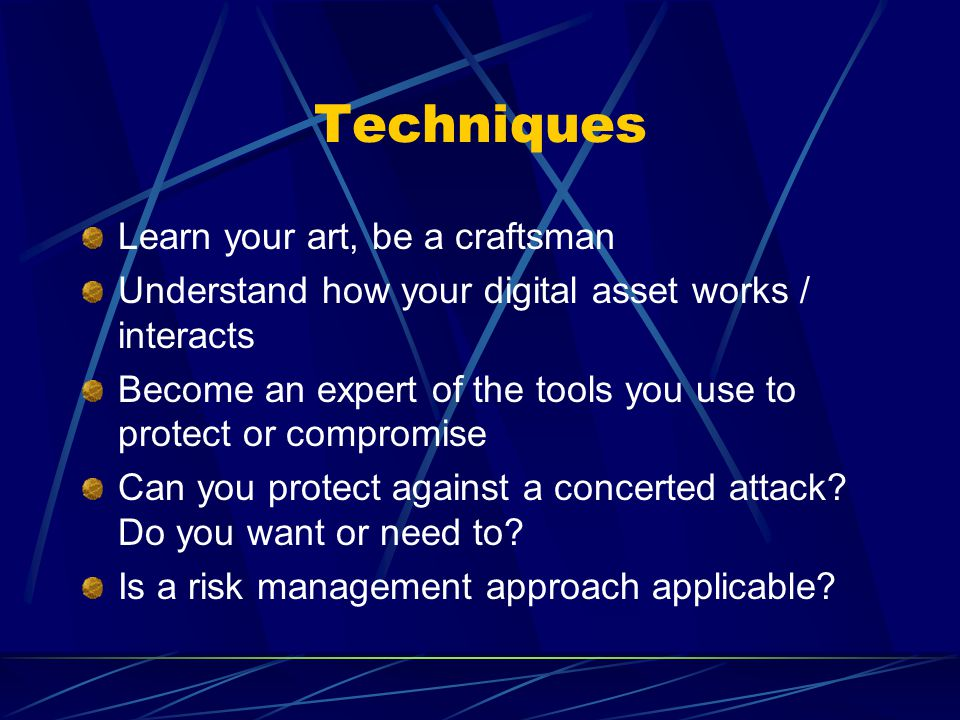 Techniques Learn your art, be a craftsman Understand how your digital asset works / interacts Become an expert of the tools you use to protect or compromise Can you protect against a concerted attack.