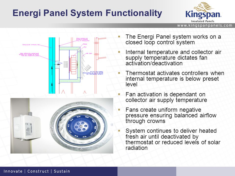 Energi Panel System Functionality The Energi Panel system works on a closed loop control system Internal temperature and collector air supply temperature dictates fan activation/deactivation Thermostat activates controllers when internal temperature is below preset level Fan activation is dependant on collector air supply temperature Fans create uniform negative pressure ensuring balanced airflow through crowns System continues to deliver heated fresh air until deactivated by thermostat or reduced levels of solar radiation