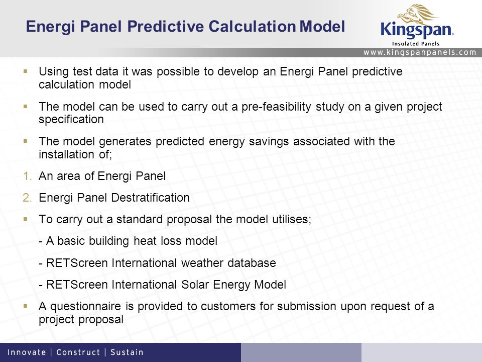 Energi Panel Predictive Calculation Model Using test data it was possible to develop an Energi Panel predictive calculation model The model can be used to carry out a pre-feasibility study on a given project specification The model generates predicted energy savings associated with the installation of; 1.An area of Energi Panel 2.Energi Panel Destratification To carry out a standard proposal the model utilises; - A basic building heat loss model - RETScreen International weather database - RETScreen International Solar Energy Model A questionnaire is provided to customers for submission upon request of a project proposal