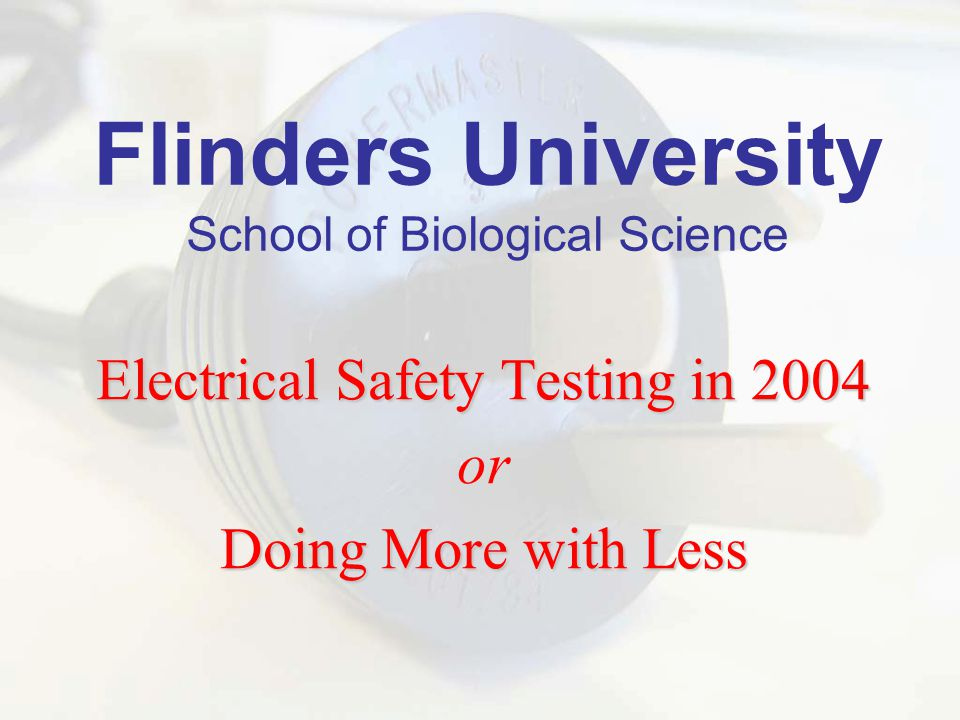 Flinders University School of Biological Science Electrical Safety Testing in 2004 or Doing More with Less