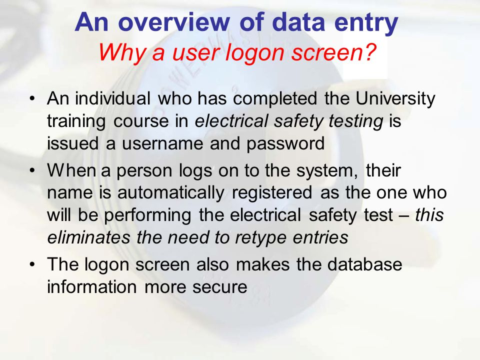 An individual who has completed the University training course in electrical safety testing is issued a username and password When a person logs on to the system, their name is automatically registered as the one who will be performing the electrical safety test – this eliminates the need to retype entries The logon screen also makes the database information more secure An overview of data entry Why a user logon screen