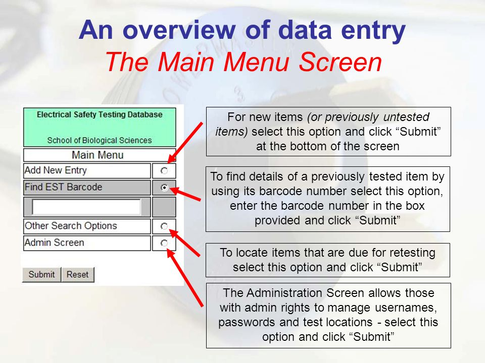 An overview of data entry The Main Menu Screen For new items (or previously untested items) select this option and click Submit at the bottom of the screen To find details of a previously tested item by using its barcode number select this option, enter the barcode number in the box provided and click Submit To locate items that are due for retesting select this option and click Submit The Administration Screen allows those with admin rights to manage usernames, passwords and test locations - select this option and click Submit