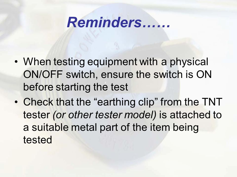 Reminders…… When testing equipment with a physical ON/OFF switch, ensure the switch is ON before starting the test Check that the earthing clip from the TNT tester (or other tester model) is attached to a suitable metal part of the item being tested