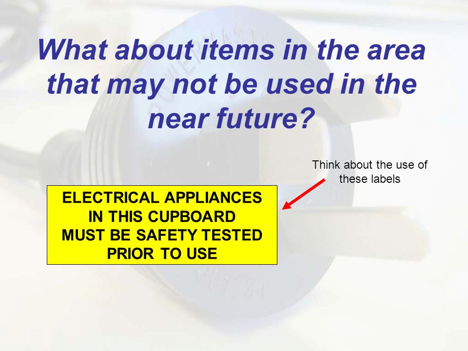 ELECTRICAL APPLIANCES IN THIS CUPBOARD MUST BE SAFETY TESTED PRIOR TO USE What about items in the area that may not be used in the near future.