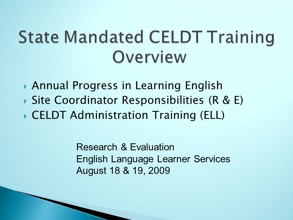 Annual Progress in Learning English Site Coordinator Responsibilities (R & E) CELDT Administration Training (ELL) Research & Evaluation English Langua