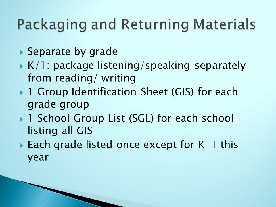 Separate by grade K/1: package listening/speaking separately from reading/ writing 1 Group Identification Sheet (GIS) for each grade group 1 School Group List (SGL) for each school listing all GIS Each grade listed once except for K-1 this year