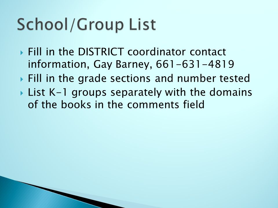Fill in the DISTRICT coordinator contact information, Gay Barney, 661-631-4819 Fill in the grade sections and number tested List K-1 groups separately