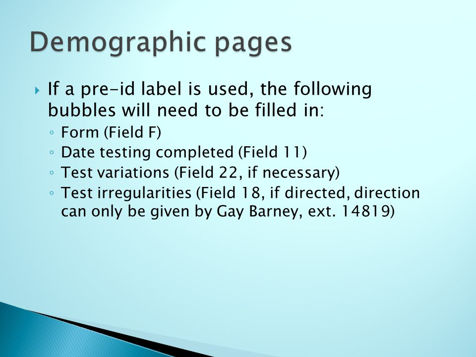 If a pre-id label is used, the following bubbles will need to be filled in: Form (Field F) Date testing completed (Field 11) Test variations (Field 22