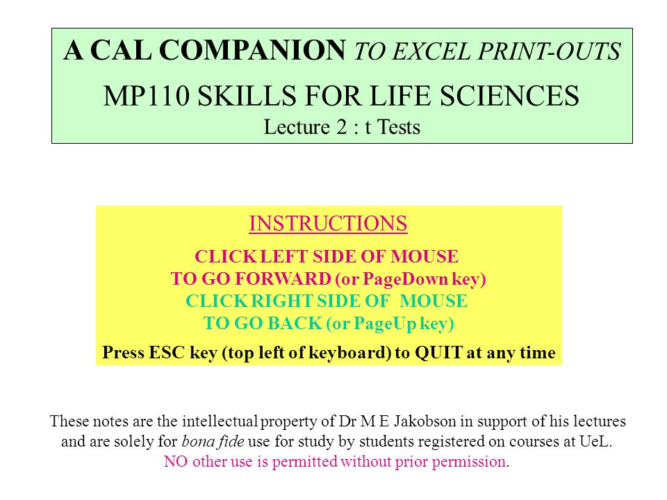 INSTRUCTIONS CLICK LEFT SIDE OF MOUSE TO GO FORWARD (or PageDown key) CLICK RIGHT SIDE OF MOUSE TO GO BACK (or PageUp key) Press ESC key (top left of keyboard) to QUIT at any time A CAL COMPANION TO EXCEL PRINT-OUTS MP110 SKILLS FOR LIFE SCIENCES Lecture 2 : t Tests These notes are the intellectual property of Dr M E Jakobson in support of his lectures and are solely for bona fide use for study by students registered on courses at UeL.