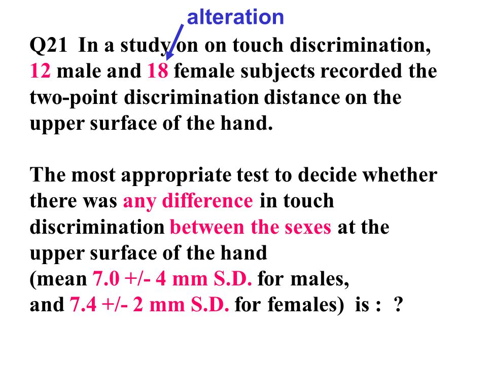 Q21In a study on on touch discrimination, 12 male and 18 female subjects recorded the two-point discrimination distance on the upper surface of the hand.
