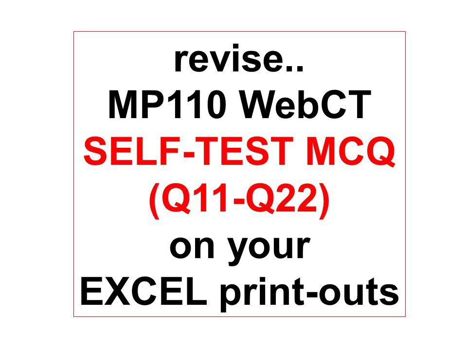 revise.. MP110 WebCT SELF-TEST MCQ (Q11-Q22) on your EXCEL print-outs