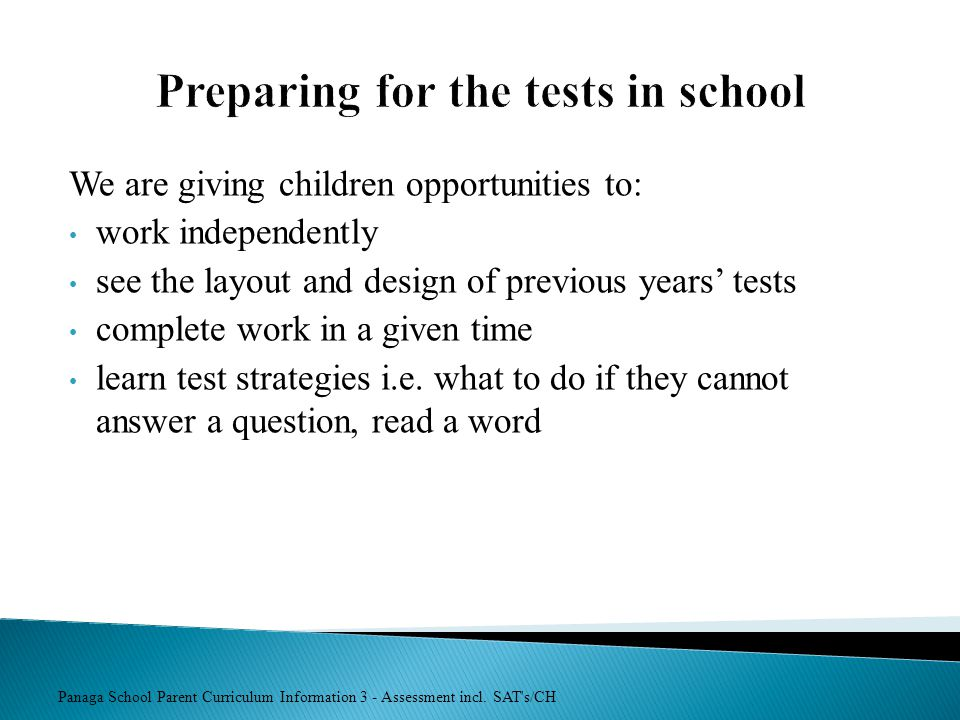 Panaga School Parent Curriculum Information 3 - Assessment incl. SAT's/CH Preparing for the tests in school We are giving children opportunities to: w
