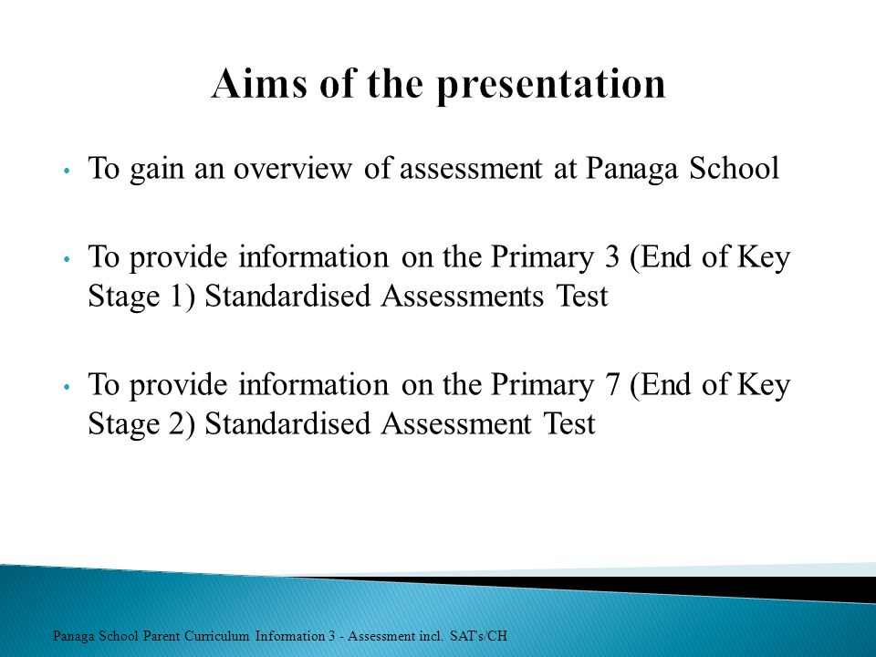 Panaga School Parent Curriculum Information 3 - Assessment incl. SAT's/CH Aims of the presentation To gain an overview of assessment at Panaga School