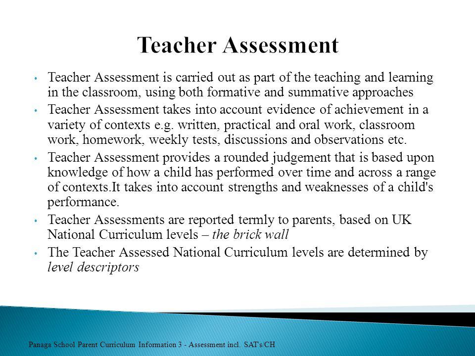 Panaga School Parent Curriculum Information 3 - Assessment incl. SAT's/CH Teacher Assessment Teacher Assessment is carried out as part of the teaching