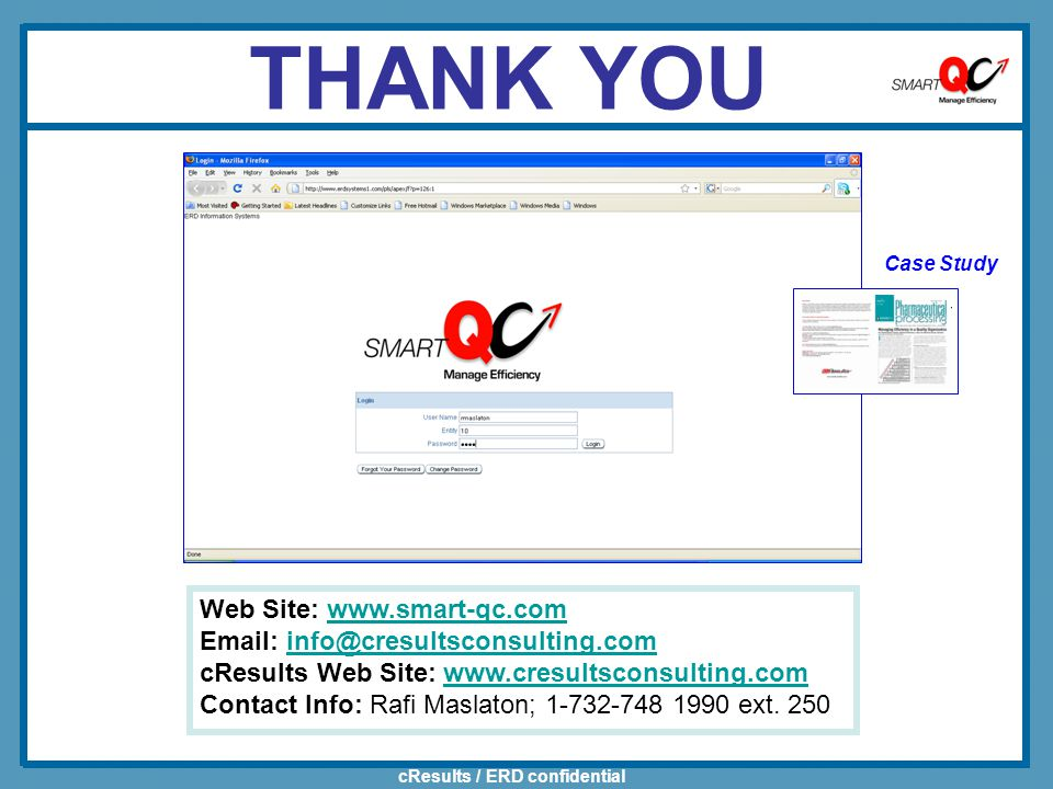 cResults / ERD confidential THANK YOU Web Site: www.smart-qc.comwww.smart-qc.com Email: info@cresultsconsulting.cominfo@cresultsconsulting.com cResults Web Site: www.cresultsconsulting.comwww.cresultsconsulting.com Contact Info: Rafi Maslaton; 1-732-748 1990 ext.