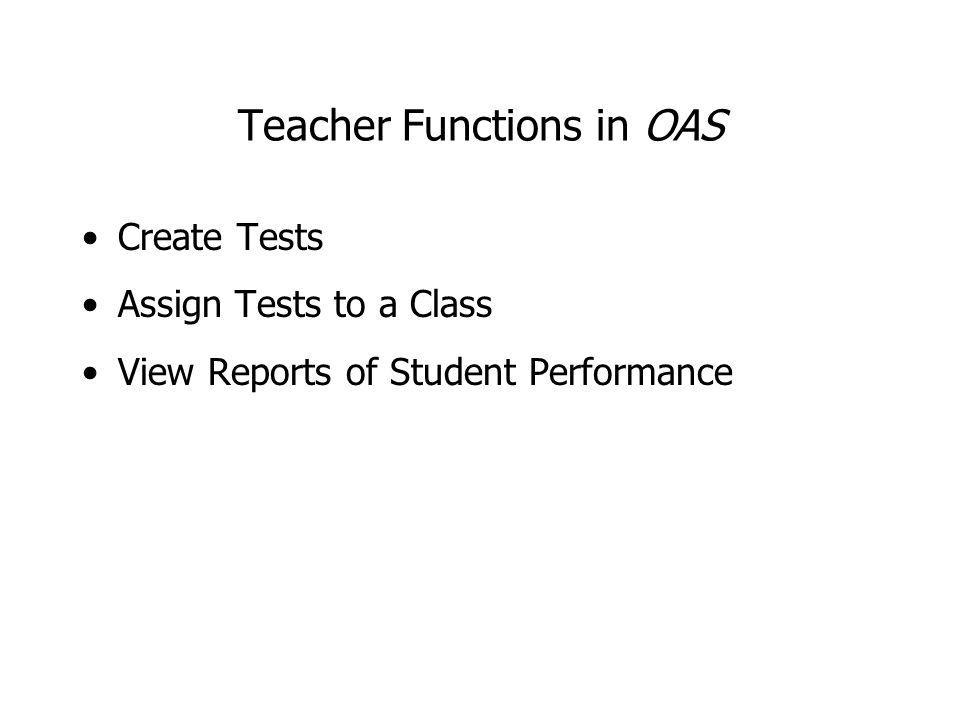 Teacher Functions in OAS Create Tests Assign Tests to a Class View Reports of Student Performance