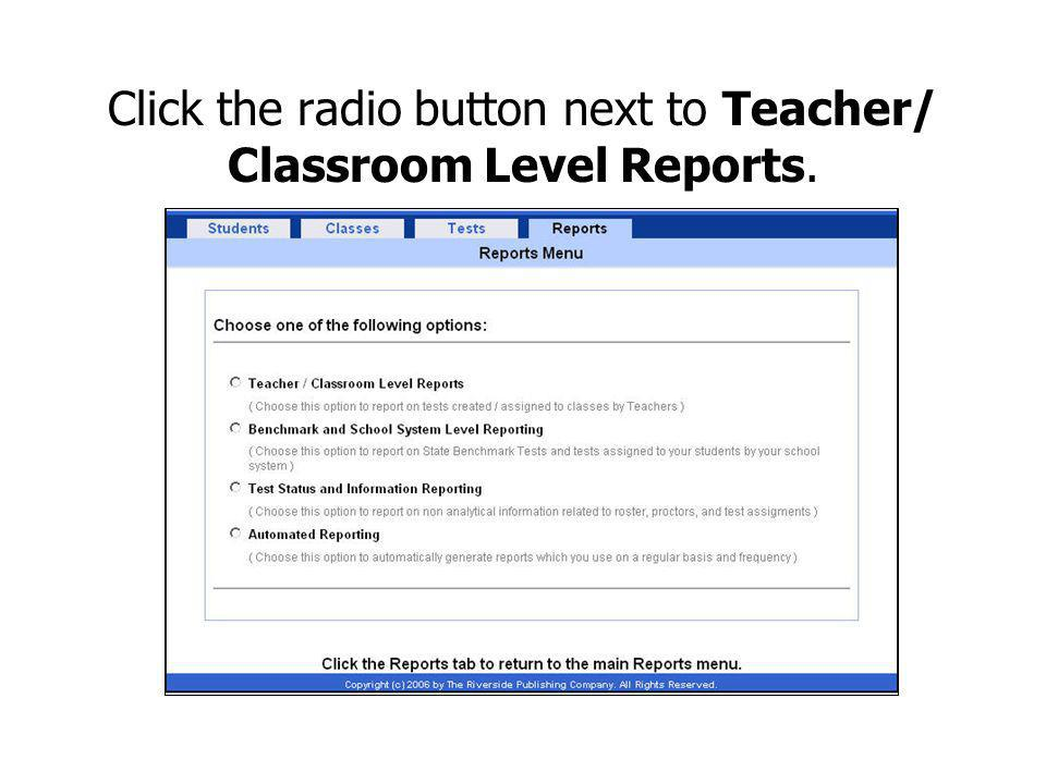 Click the radio button next to Teacher/ Classroom Level Reports.