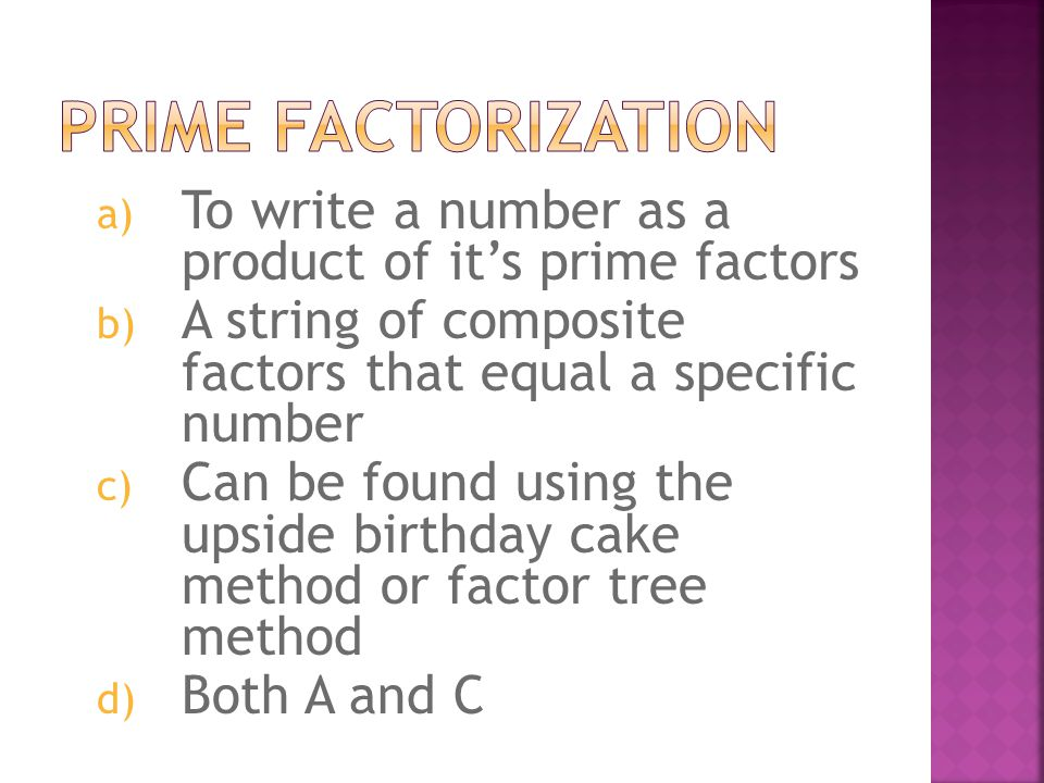 a) To write a number as a product of its prime factors b) A string of composite factors that equal a specific number c) Can be found using the upside birthday cake method or factor tree method d) Both A and C