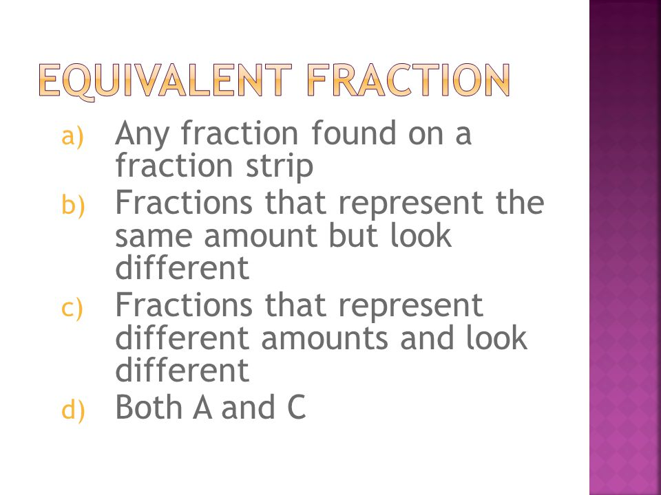 a) Any fraction found on a fraction strip b) Fractions that represent the same amount but look different c) Fractions that represent different amounts and look different d) Both A and C