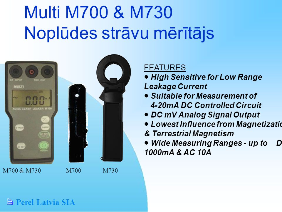 Perel Latvia SIA Multi M700 & M730 Noplūdes strāvu mērītājs FEATURES High Sensitive for Low Range Leakage Current Suitable for Measurement of 4-20mA DC Controlled Circuit DC mV Analog Signal Output Lowest Influence from Magnetization & Terrestrial Magnetism Wide Measuring Ranges - up to DC 1000mA & AC 10A M700 & M730 M700 M730