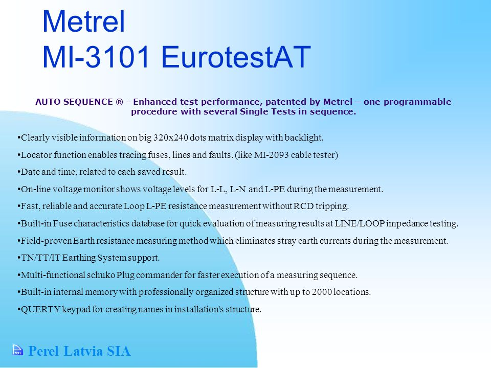 Perel Latvia SIA Metrel MI-3101 EurotestAT AUTO SEQUENCE ® - Enhanced test performance, patented by Metrel – one programmable procedure with several Single Tests in sequence.