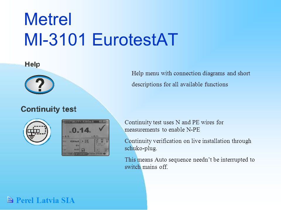 Perel Latvia SIA Metrel MI-3101 EurotestAT Help menu with connection diagrams and short descriptions for all available functions Continuity test uses N and PE wires for measurements to enable N-PE Continuity verification on live installation through schuko-plug.