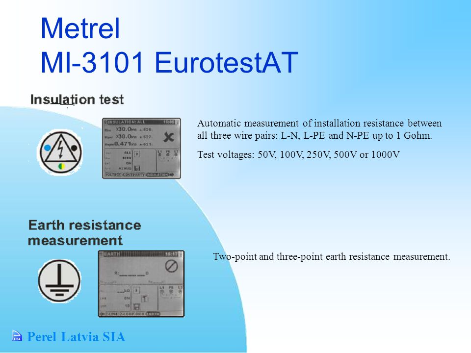 Perel Latvia SIA Metrel MI-3101 EurotestAT Automatic measurement of installation resistance between all three wire pairs: L-N, L-PE and N-PE up to 1 Gohm.