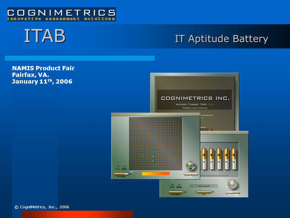 ITAB IT Aptitude Battery © CogniMetrics, Inc., 2006 NAMIS Product Fair Fairfax, VA. January 11 th, 2006