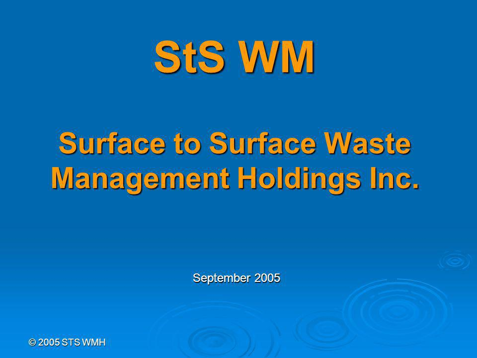 © 2005 STS WMH StS WM Surface to Surface Waste Management Holdings Inc. September 2005