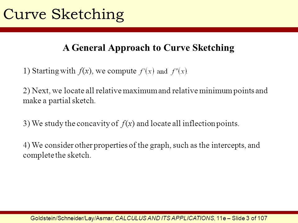 Goldstein/Schneider/Lay/Asmar, CALCULUS AND ITS APPLICATIONS, 11e – Slide 3 of 107 Curve Sketching 1) Starting with f (x), we compute 2) Next, we loca