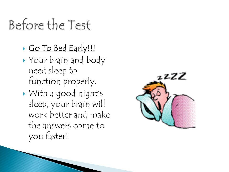 Go To Bed Early!!.Your brain and body need sleep to function properly.