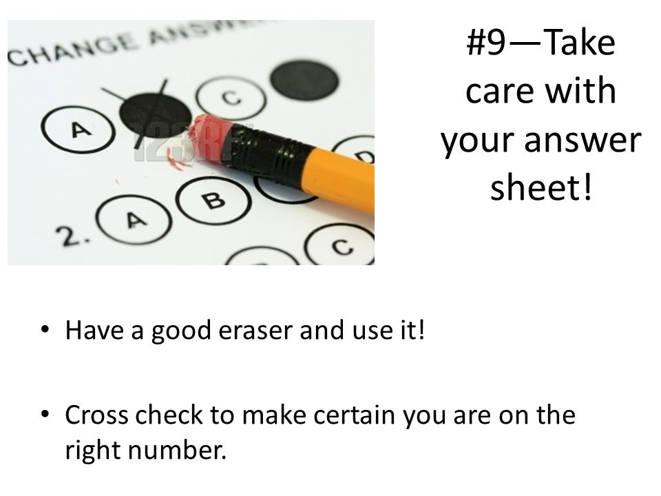 #9Take care with your answer sheet! Have a good eraser and use it! Cross check to make certain you are on the right number.