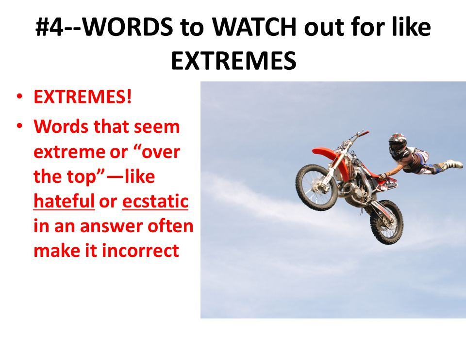 #4--WORDS to WATCH out for like EXTREMES EXTREMES! Words that seem extreme or over the toplike hateful or ecstatic in an answer often make it incorrec
