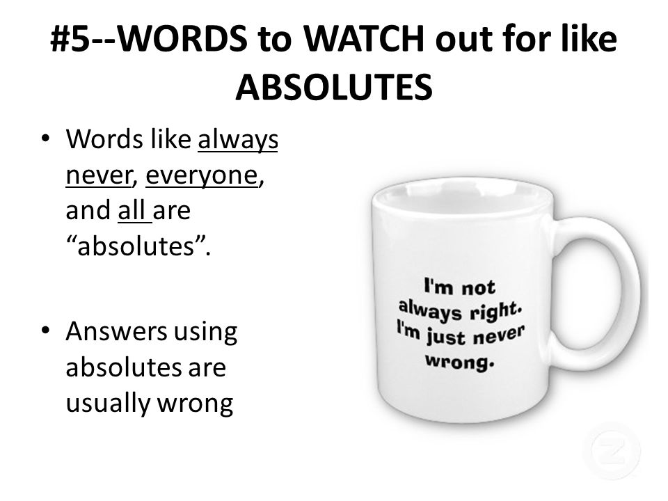 #5--WORDS to WATCH out for like ABSOLUTES Words like always, never, everyone, and all are absolutes. Answers using absolutes are usually wrong