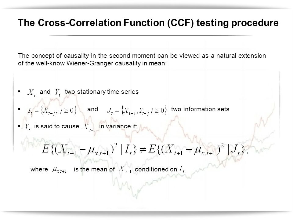 Suppose and are characterized by the following processes: where: - conditional mean ~ ARMA(m,n) - conditional variance ~ GARCH(p,q) Ifand are the squares of standardized innovations: then, the sample cross-correlation at lag k, will be: The Cross-Correlation Function (CCF) testing procedure where is the k-th lag sample cross covariance given by: k = 0, ±1, ±2,...,,,,