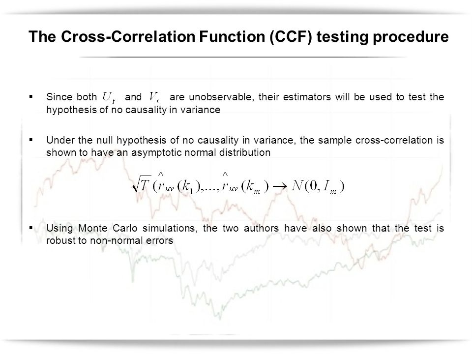 Since both and are unobservable, their estimators will be used to test the hypothesis of no causality in variance Under the null hypothesis of no causality in variance, the sample cross-correlation is shown to have an asymptotic normal distribution Using Monte Carlo simulations, the two authors have also shown that the test is robust to non-normal errors The Cross-Correlation Function (CCF) testing procedure