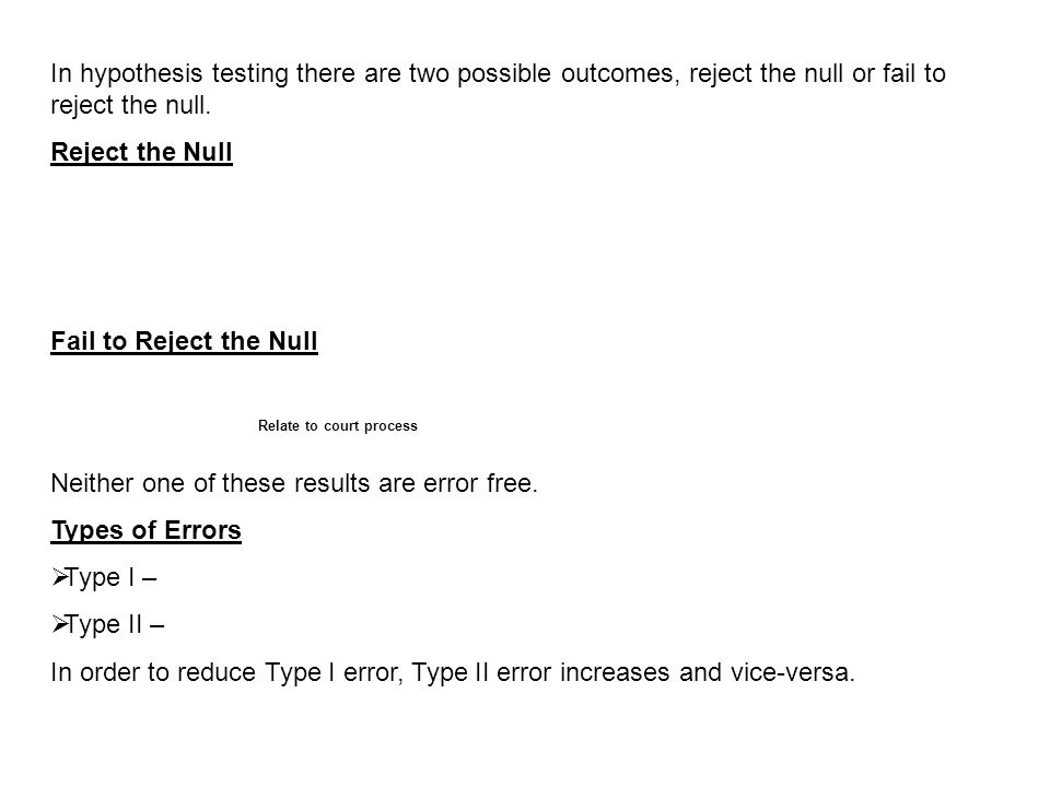 In hypothesis testing there are two possible outcomes, reject the null or fail to reject the null. Reject the Null Fail to Reject the Null Neither one