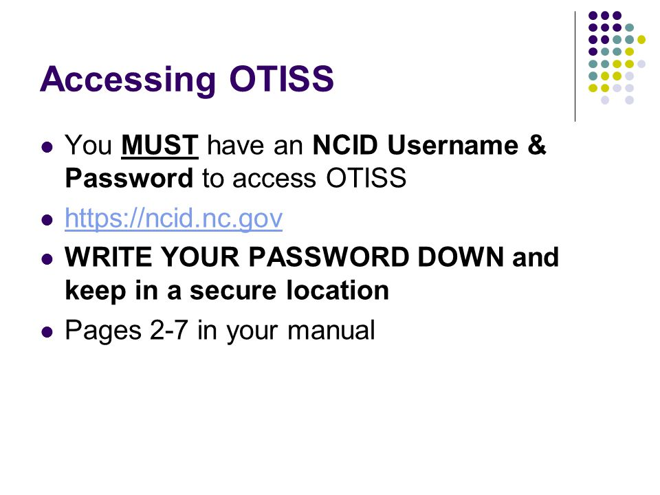 Accessing OTISS You will receive an e-mail once your NCID username & password have been processed Your NCID username & password IS your OTISS username & password Pages 8 & 9 in your manual