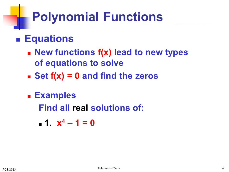 7/23/2013 Polynomial Zeros 11 Equations New functions f(x) lead to new types of equations to solve Set f(x) = 0 and find the zeros Examples Find all r
