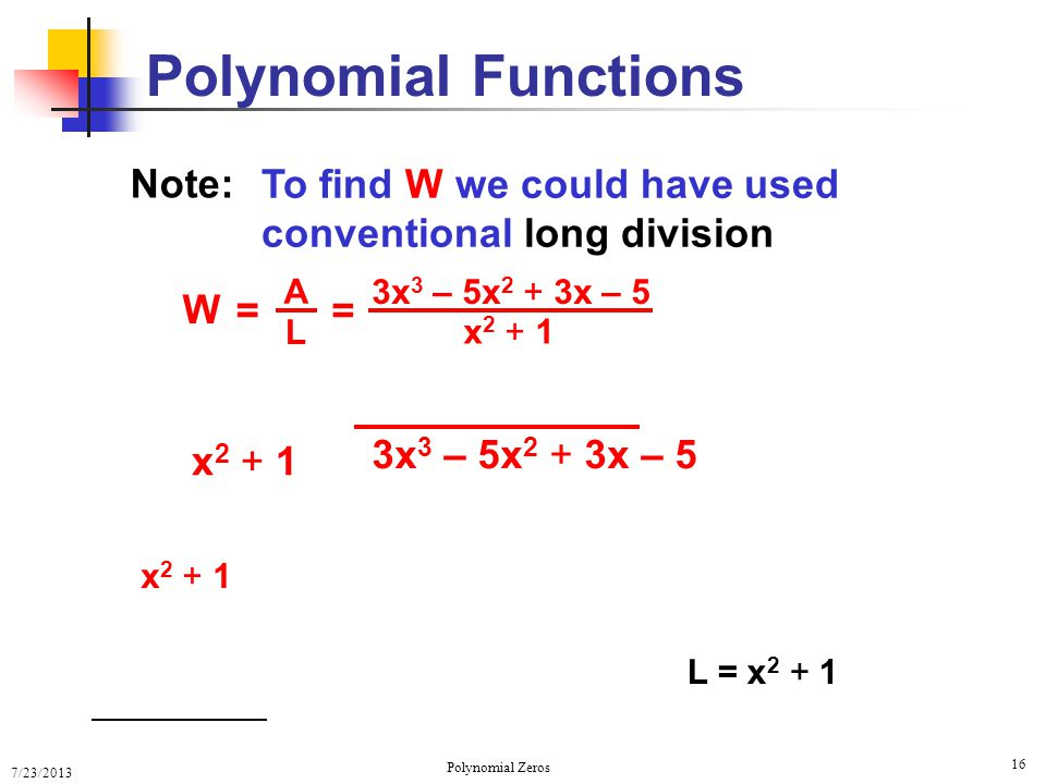 7/23/2013 Polynomial Zeros 16 Polynomial Functions x 2 + 1 W = L A To find W we could have used conventional long division 3x 3 – 5x 2 + 3x – 5 x 2 +