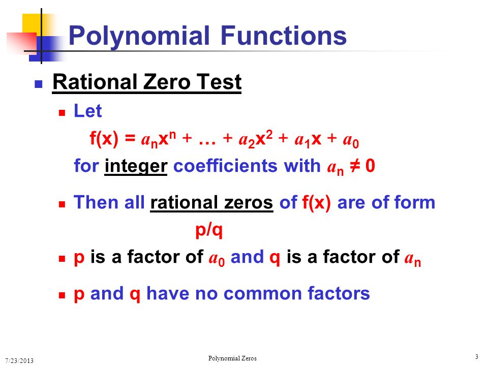 7/23/2013 Polynomial Zeros 4 Rational Zero Test f(x) = a n x n + … + a 2 x 2 + a 1 x + a 0 A ll rational zeros of f(x) of form p/q, with p is a factor of a 0 and q is a factor of a n NOTE: This works only for integer coefficients NOT all zeros are rational numbers NO irrational zeros of f(x) are included Polynomial Functions