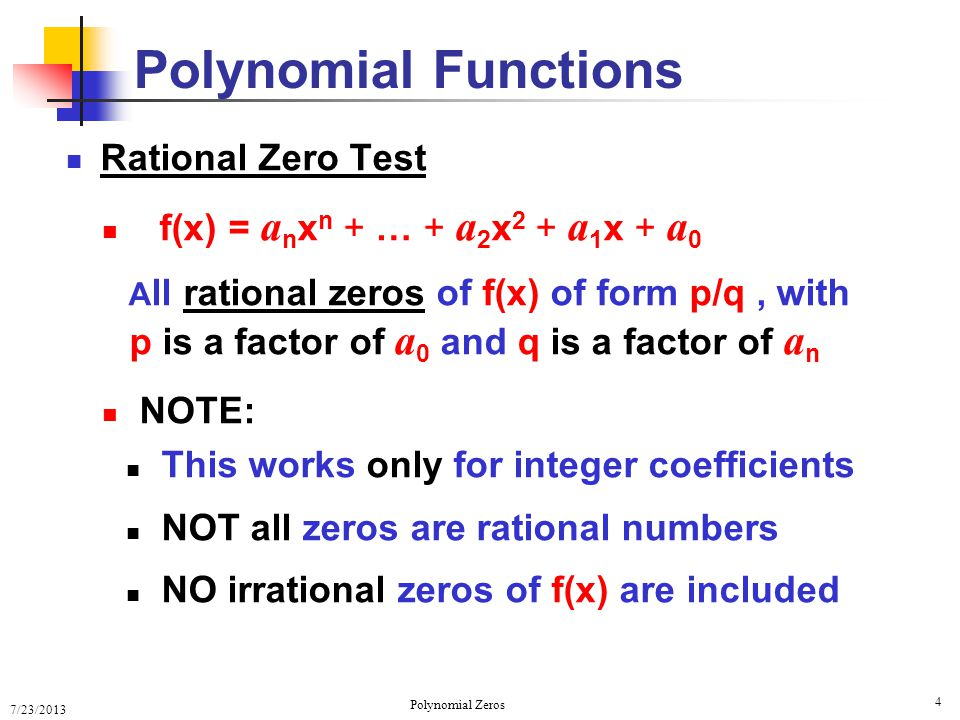 7/23/2013 Polynomial Zeros 5 Zeros and Factors FACT: If two polynomials are equal then they have the same factors If f(x) = (x – k 1 )Q 1 (x) and if Q 1 (x) = (x – k 2 )Q 2 (x) then we have f(x) = (x – k 1 )(x – k 2 )Q 2 (x) Polynomial Functions