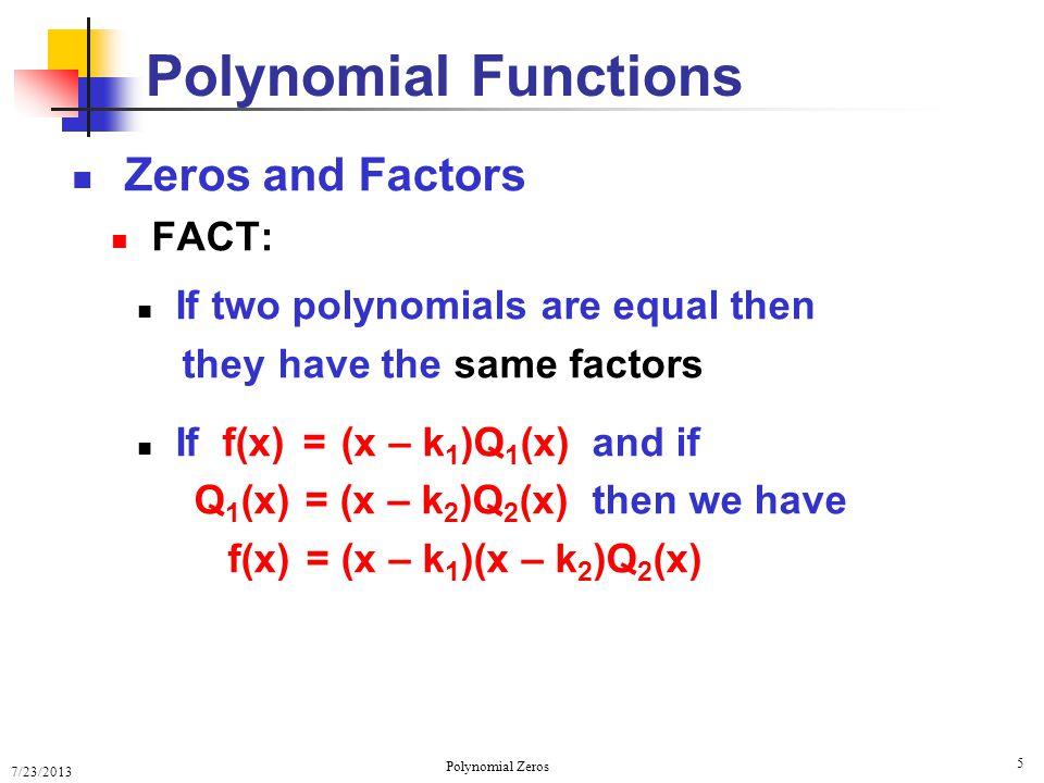 7/23/2013 Polynomial Zeros 5 Zeros and Factors FACT: If two polynomials are equal then they have the same factors If f(x) = (x – k 1 )Q 1 (x) and if Q