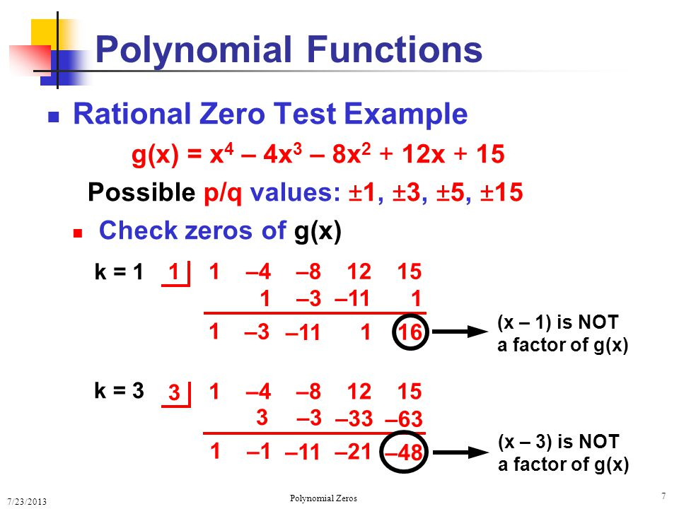 7/23/2013 Polynomial Zeros 8 Rational Zero Test Example Possible p/q values: ±1, ±3, ±5, ±15 Polynomial Functions 5 1 –4 –8 12 15 1 5 1 5 –3 –15 0 –3 –15 k = 5 (x – 5) IS a factor of g(x) 1 1 –3 –3 1 –1 0 0 –3 3 0 k = –1 (x + 1) IS a factor of Q 1 (x) –1 Q 1 (x) Q 2 (x)